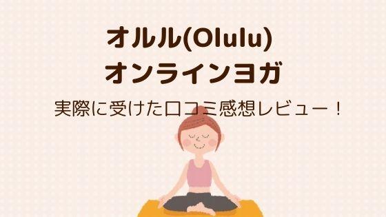 オルル(Olulu) オンラインヨガを実際に受けた口コミ感想レビュー!