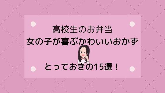 【高校生のお弁当】女の子が喜ぶかわいいおかず〜とっておきの15選!