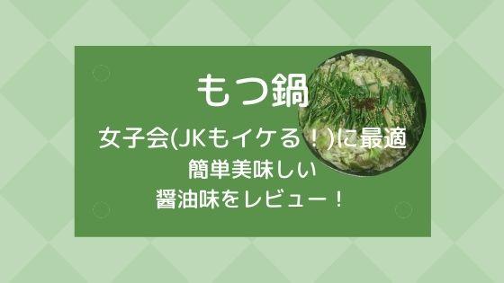 【もつ鍋】女子会(JK)に最適!簡単美味しい醤油味をレビュー!