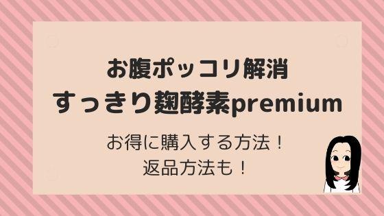 お腹ポッコリ解消【すっきり麹酵素premium】お得に購入する方法!返品方法も!