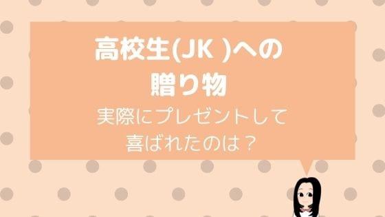 高校生(JK )への贈り物レポ2020〜喜ばれたのは?