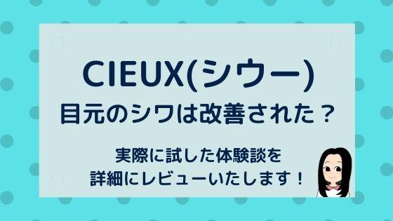 CIEUX(シウー)口コミ〜効果あり?目元のシワは改善された?【体験談】