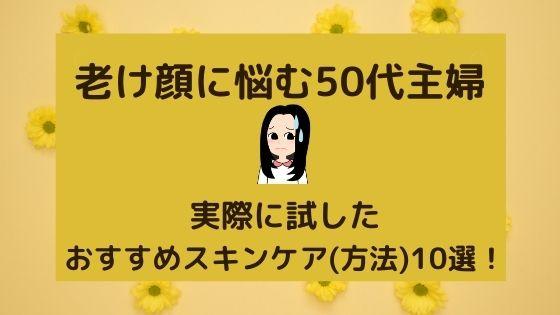 老け顔に悩む50代主婦〜実際に試したおすすめスキンケア(方法)10選!